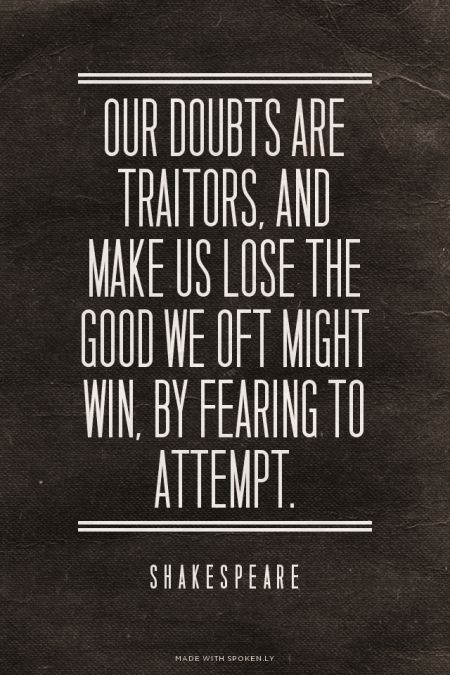 Our doubts are traitors, and make us lose the good we oft might win, by fearing to attempt. - Shakespeare