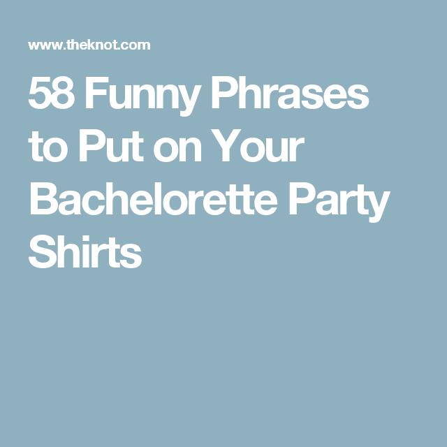 58 funny phrases to put on your bachelorette party shirts goin to