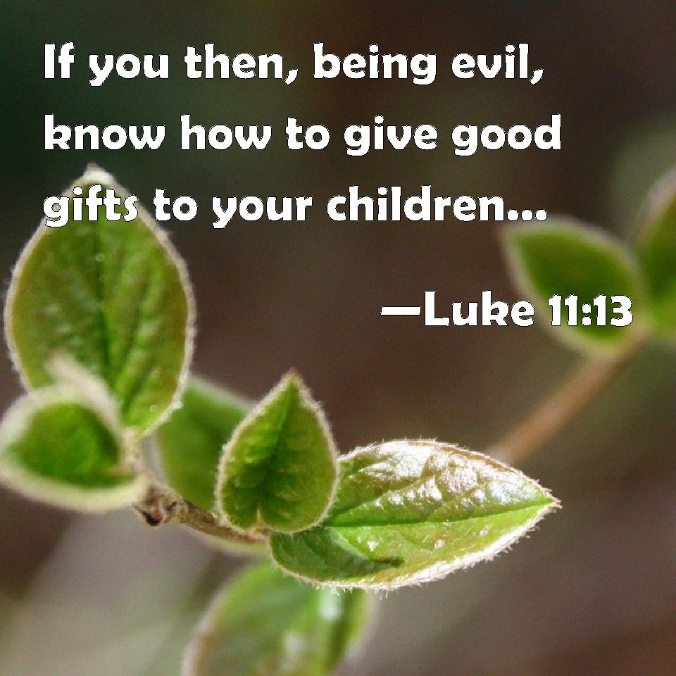 Luke 11:13 If You Then, Being Evil, Know How To Give Good