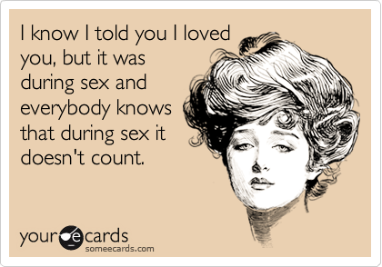 Funny Thinking of You Ecard: I know I told you I loved you, but it was during sex and everybody knows that during sex it doesn't count.