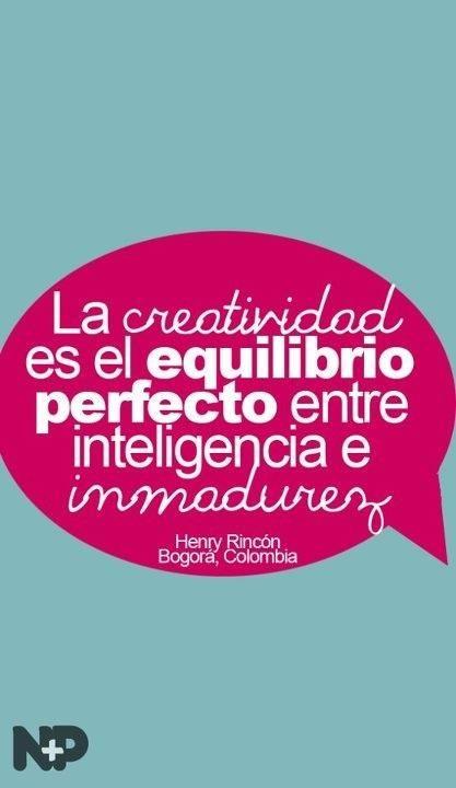 La creatividad es el equilibrio perfecto entre inteligencia e inmadurez. -Henry Rincón [Colombia]