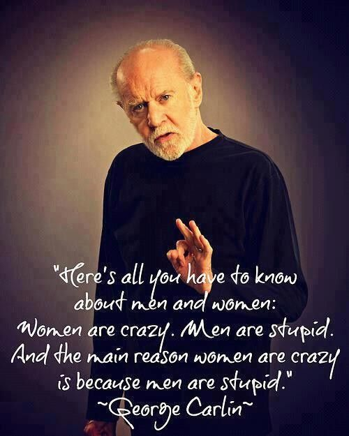 Love George Carlin Steve Brown Just Sent Me This One Men And Women Wise Quotes Stupid Quotes Funny Quotes