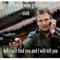 I don't know who got my kid sick, but I will find you and I will kill you  Liam Neeson meme Mom problems, sick kids, humor @wivesnightin