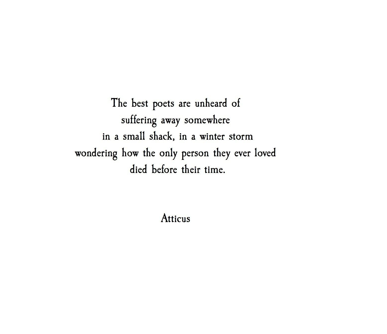 The Best Poets Are Unheard Of, Suffering Away Somewhere In A Small Shack,  In · Atticus PoemsDeep QuotesLove QuotesFamous ...