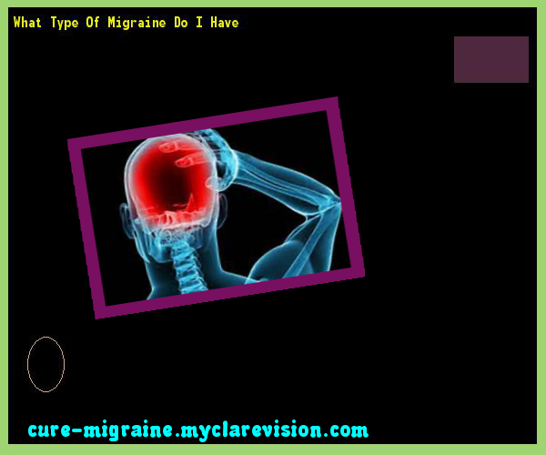 What Type Of Migraine Do I Have 100922 - Cure Migraine