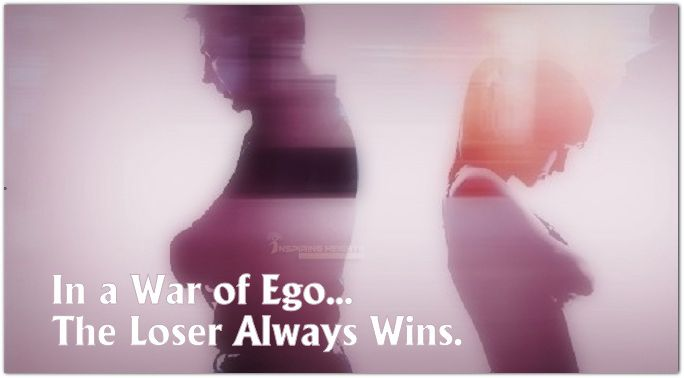 In a War of Ego… The Loser Always Wins.