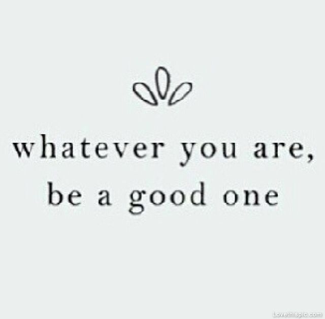 Be A Good One Life Quotes Quotes Life You Good Whatever One Instagram  Instagram Pictures Instagram Good Looking