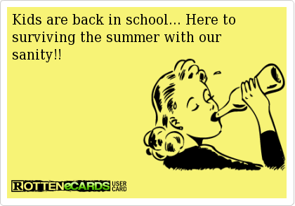Kids are back in school... Here to surviving the summer with our sanity!!