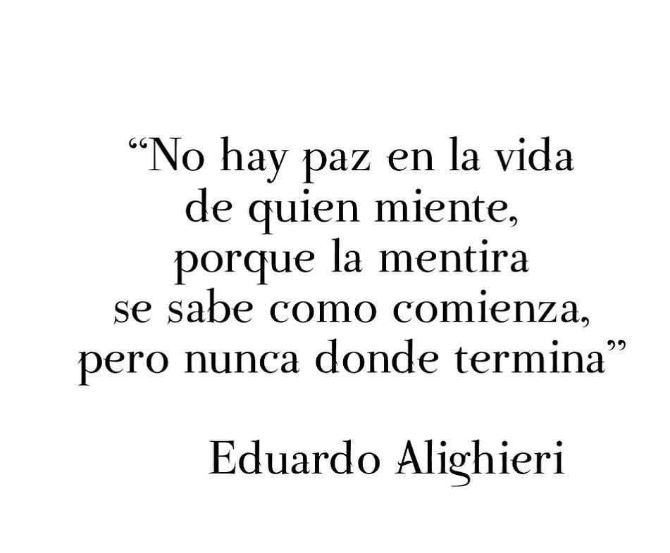 No hay paz en la vida de quien miente porque la mentira se sabe como comienza pero nunca donde termina Eduardo Alighieri