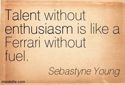 Sebastyne Young : Talent without enthusiasm is like a Ferrari without fuel. enthusiasm, talent. Meetville Quotes