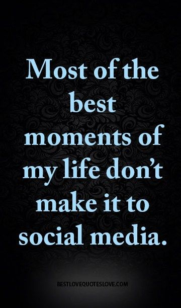 Most Of The Best Moments Of My Life Don T Make It To Social Media Social Media Detox Social Media Quotes Social Media