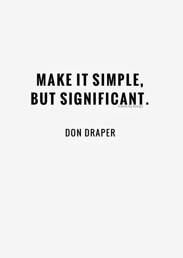 Make it simple, but significant. Just because it is simple and minimalist, doesn't mean it's good design.