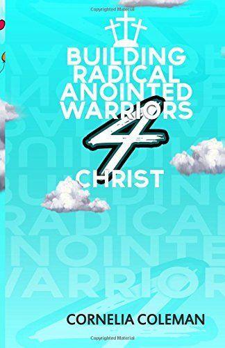 Building Radical Anointed Warriors 4 Christ by Mrs Cornelia Deanna Coleman, http://www.amazon.com/dp/1511459964/ref=cm_sw_r_pi_dp_sHWTvb1TVJG22