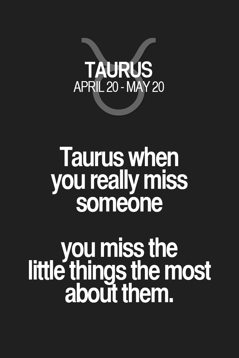 Taurus When You Really Miss Someone You Miss The Little Things The