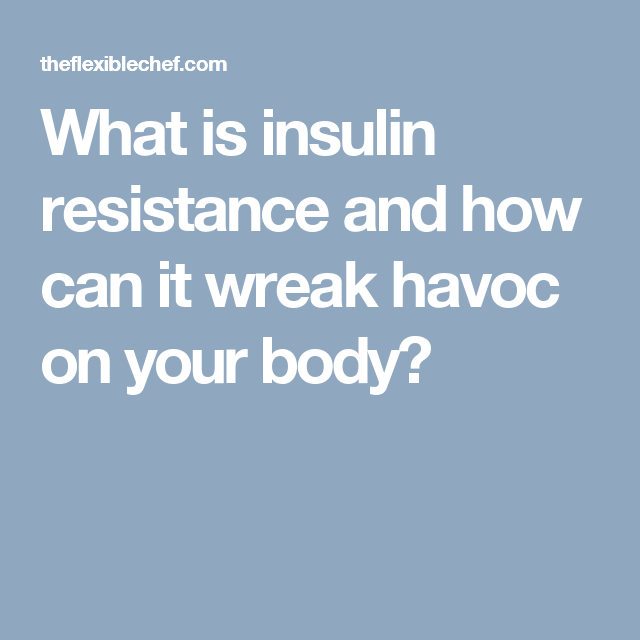 What is insulin resistance and how can it wreak havoc on your body?