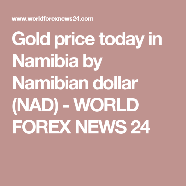 Gold Price Today In Namibia By Namibian Dollar Nad World Forex News 24 Gold Price Singapore Dollar Gold