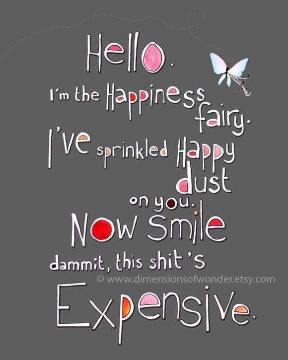 Funny Inspirational Quoteso Im The Happiness Ive Sprinkled Happy Dust On You Now Smile Dammit Thiss Expensive My Friend Jessica Sent