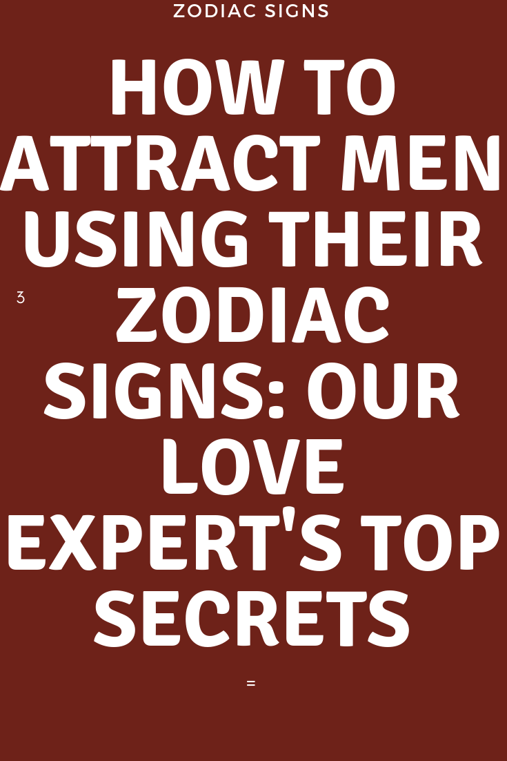 How To Attract Men Using Their Zodiac Signs Our Love Expert S Top Secrets Zodiac Signs World Attract Men Zodiac Signs Zodiac