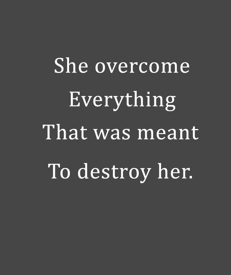 She overcome everything that was meant to destroy her.