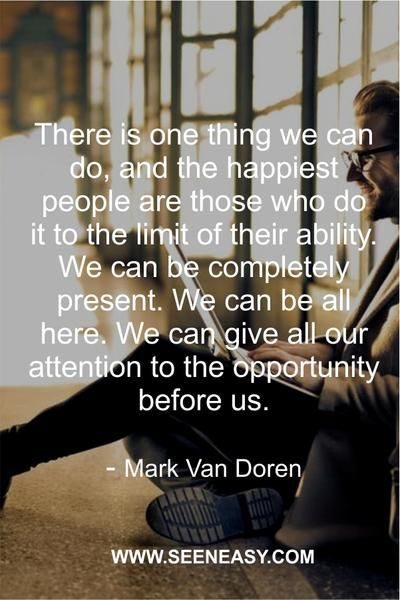 There is one thing we can do, and the happiest people are those who do it to the limit of their ability. We can be completely present. We can be all here. We can give all our attention to the opportunity before us. Mark Van Doren    #quotes #motivational #inspirational #dailyquotes #happiness #encouragement
