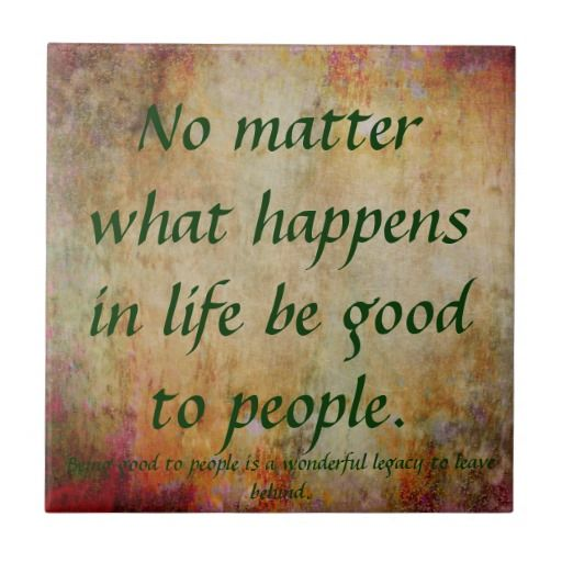 No matter what happens in life be good to people.Tile