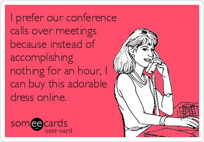 I Prefer Our Conference Calls Over Meetings Because Instead Of Accomplishing Nothing For An Hour I Can Buy This Adorable Dress Online Funny Quotes Work Humor Funny Cards