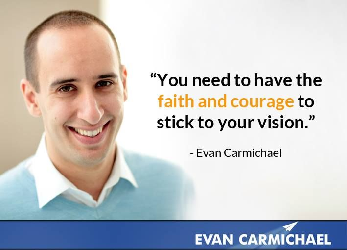 """""""You need to have the faith and courage to stick to your vision."""" - Evan Carmichael   More at http://www.evancarmichael.com/"""