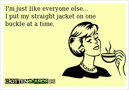 I'm just like everyone else...I put my straight jacket on one ...