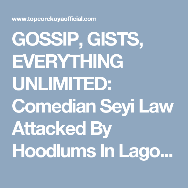 GOSSIP, GISTS, EVERYTHING UNLIMITED: Comedian Seyi Law Attacked By Hoodlums In Lagos [P...