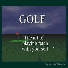 Golf- The art of playing fetch with yourself...