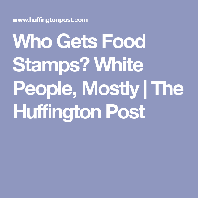 Who Gets Food Stamps White People Mostly Food Stamps White