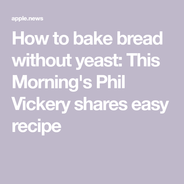How to bake bread without yeast: This Morning's Phil ...