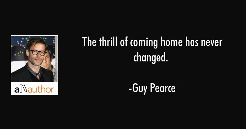 The Thrill Of Coming Home Has Never Changed Quote Quotes You
