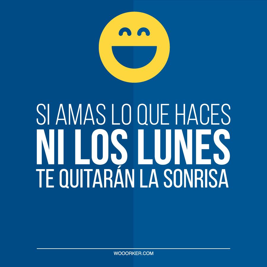 Si Amas Lo Que Haces Ni Los Lunes Te Quitarán La Sonrisa
