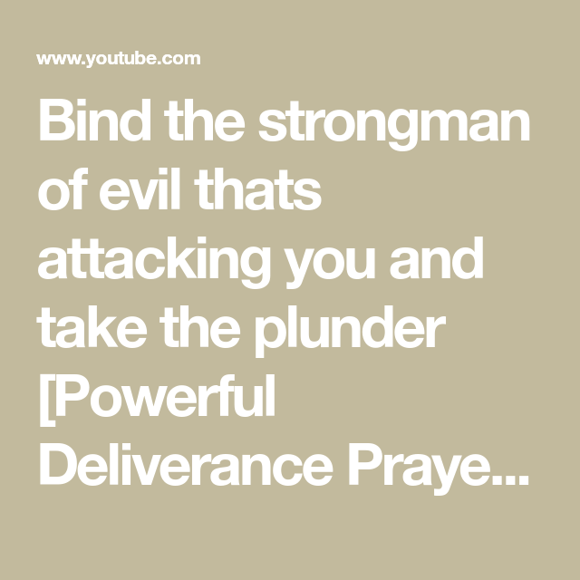 Bind the strongman of evil thats attacking you and take the