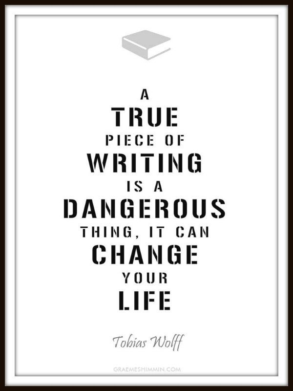 a true piece of writing is a dangerous thing it can change your a true piece of writing is a dangerous thing it can change your life tobias wolff that is how i feel after reading a great book like i am a better