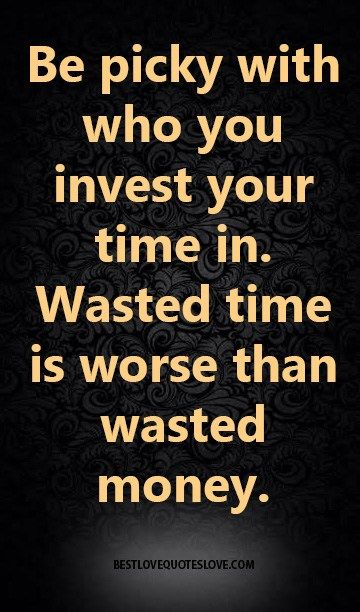 Be Picky With Who You Invest Your Time In Wasted Time Is Worse Than