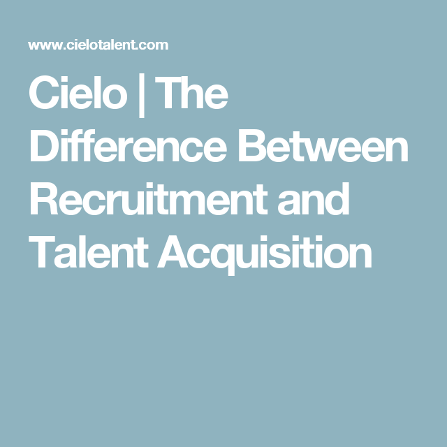 Cielo  The Difference Between Recruitment And Talent Acquisition