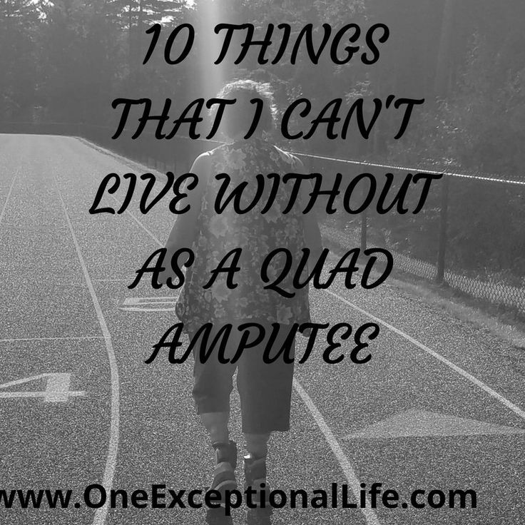 Quad amputee There are 10 Things I cannot live without