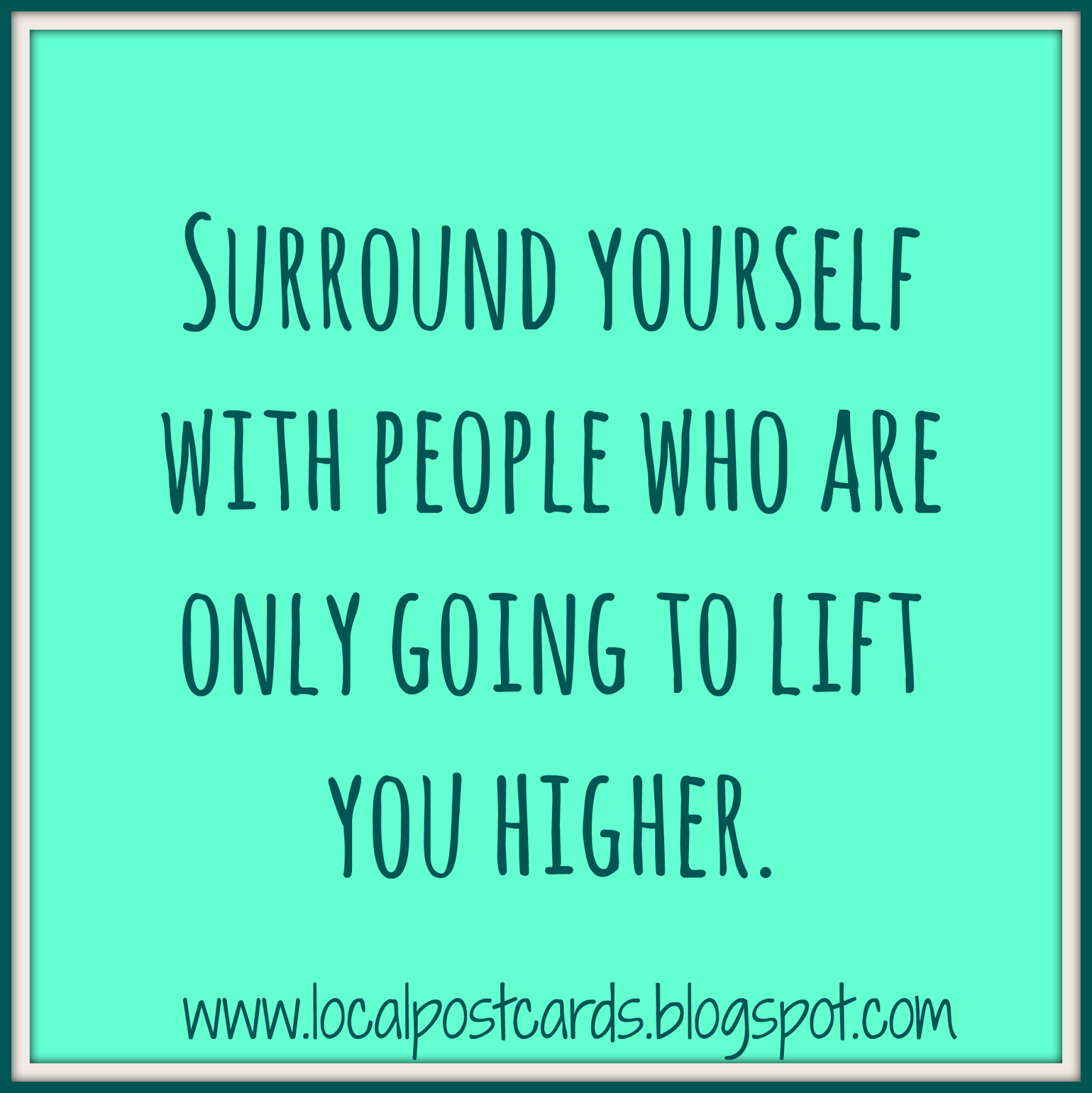 Surround Yourself with people who are only going to lift you higher