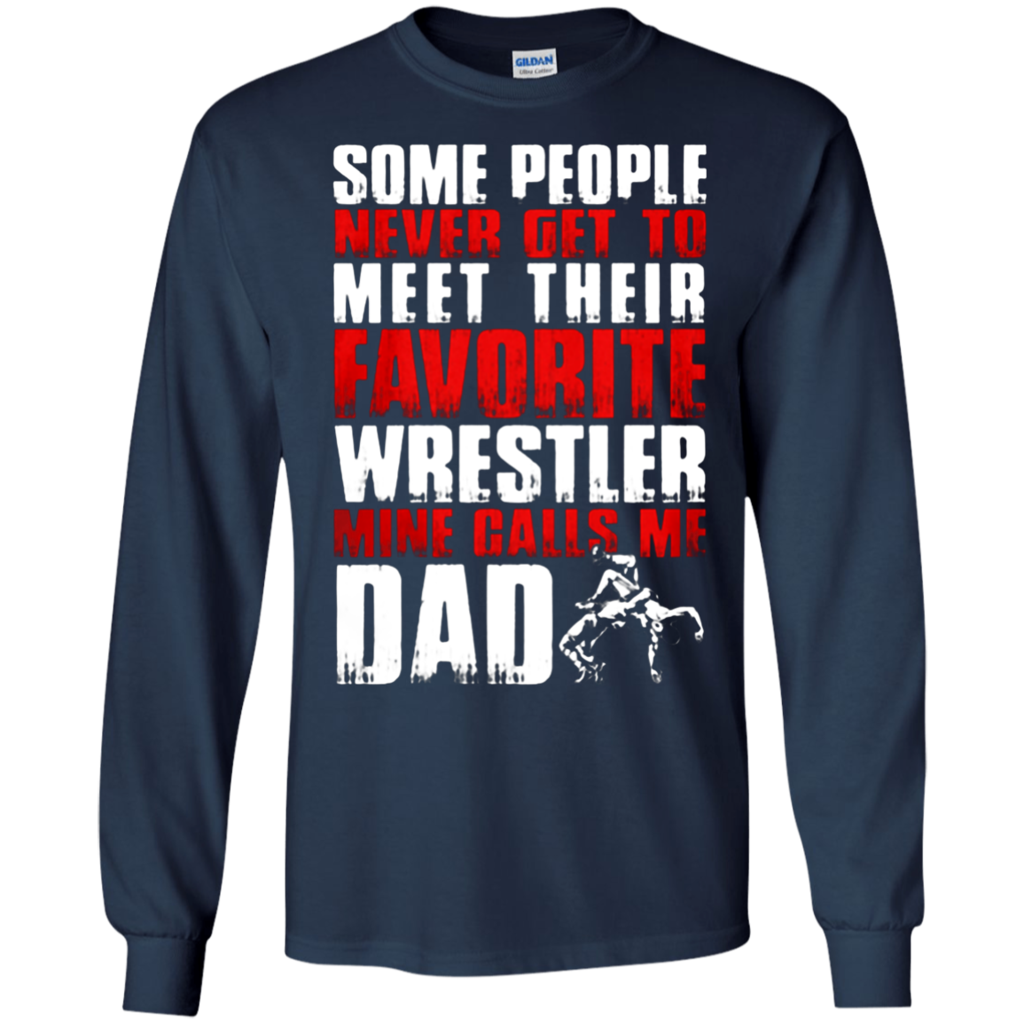 d31034b3d Father's Day Gift T-shirts Some People Never Get To Meet Their Favorite  Wrestler Mine Calls Me Dad Shirts Hoodies Sweatshirts Father's Day Gift  T-shirts ...
