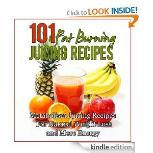 101 Fat Burning Juicing Recipes: Metabolism Boosting, Energy Producing, Juicing for Weight Loss Recipes [Kindle Edition]