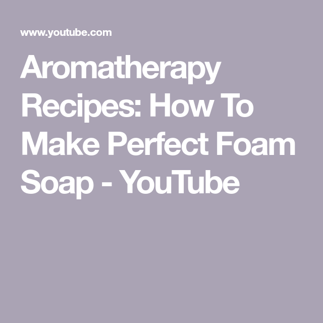Aromatherapy Recipes: How To Make Perfect Foam Soap