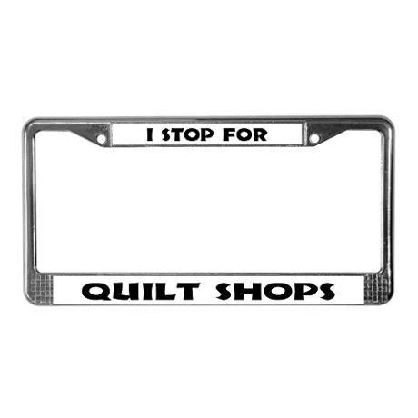 I Stop For Quilt Shops License Plate Frame Quilt Shop Love