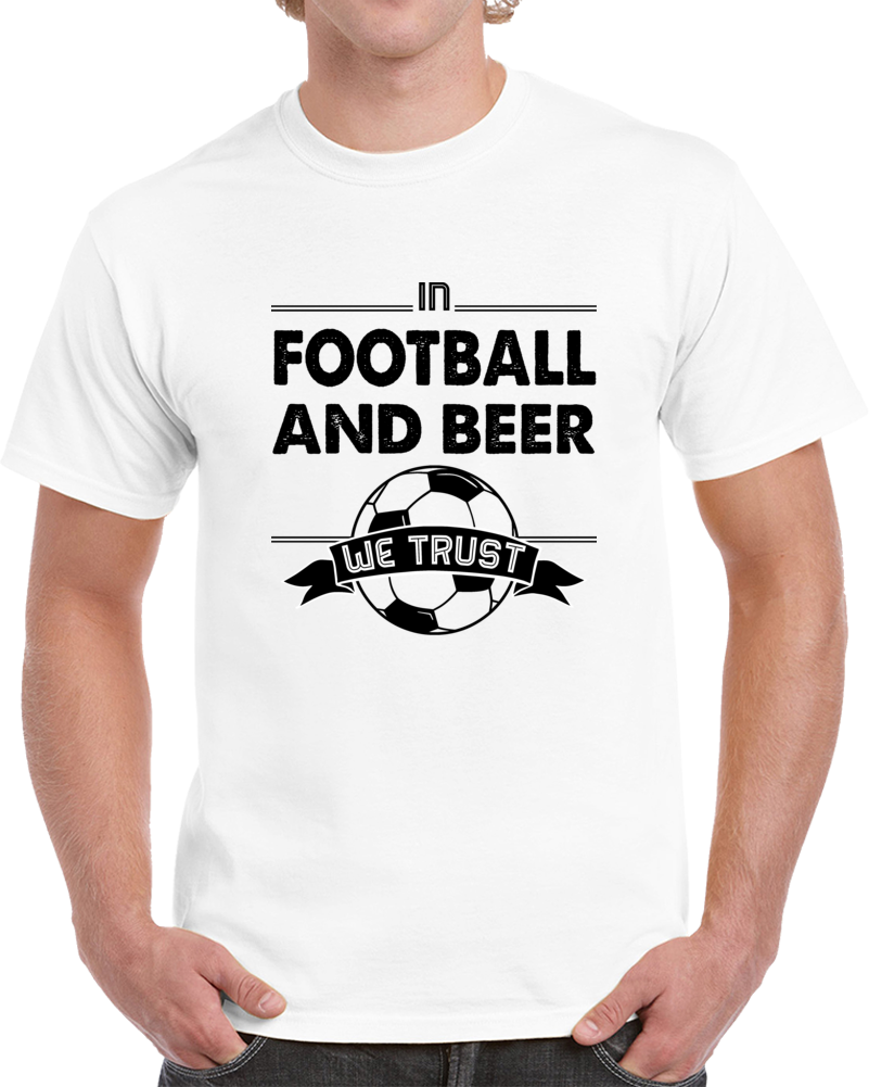 In Football And Beer We Trust T Shirt