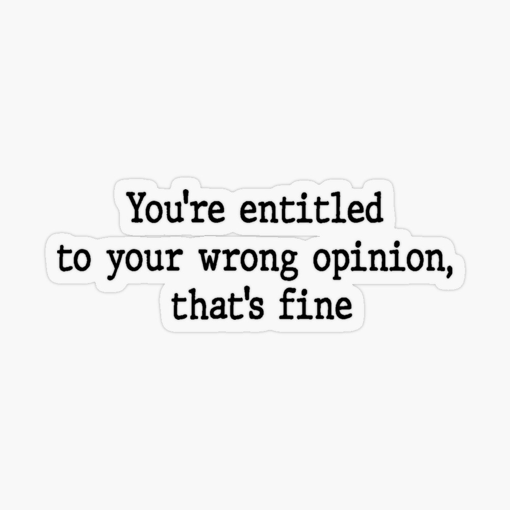 You Re Entitled To Your Wrong Opinion By Juandemas Redbubble In 2021 Funny Quotes Funny Relatable Memes Relatable