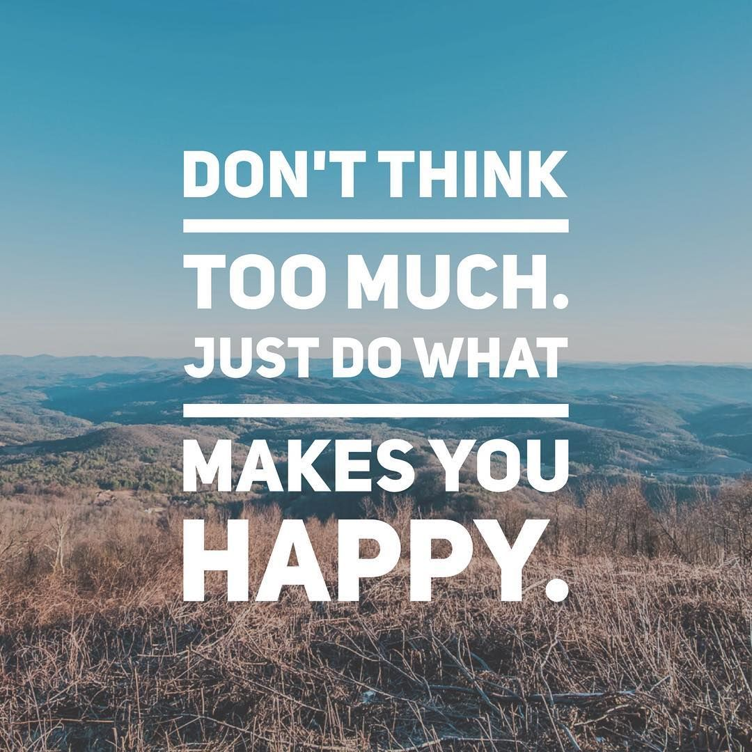 Dont Think Too Muchjust Do What Makes You Happy Live It Dont