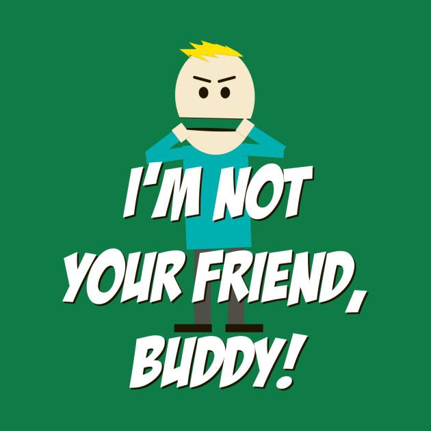 I'm not your Friend, Buddy! by 4check | Binz, South park