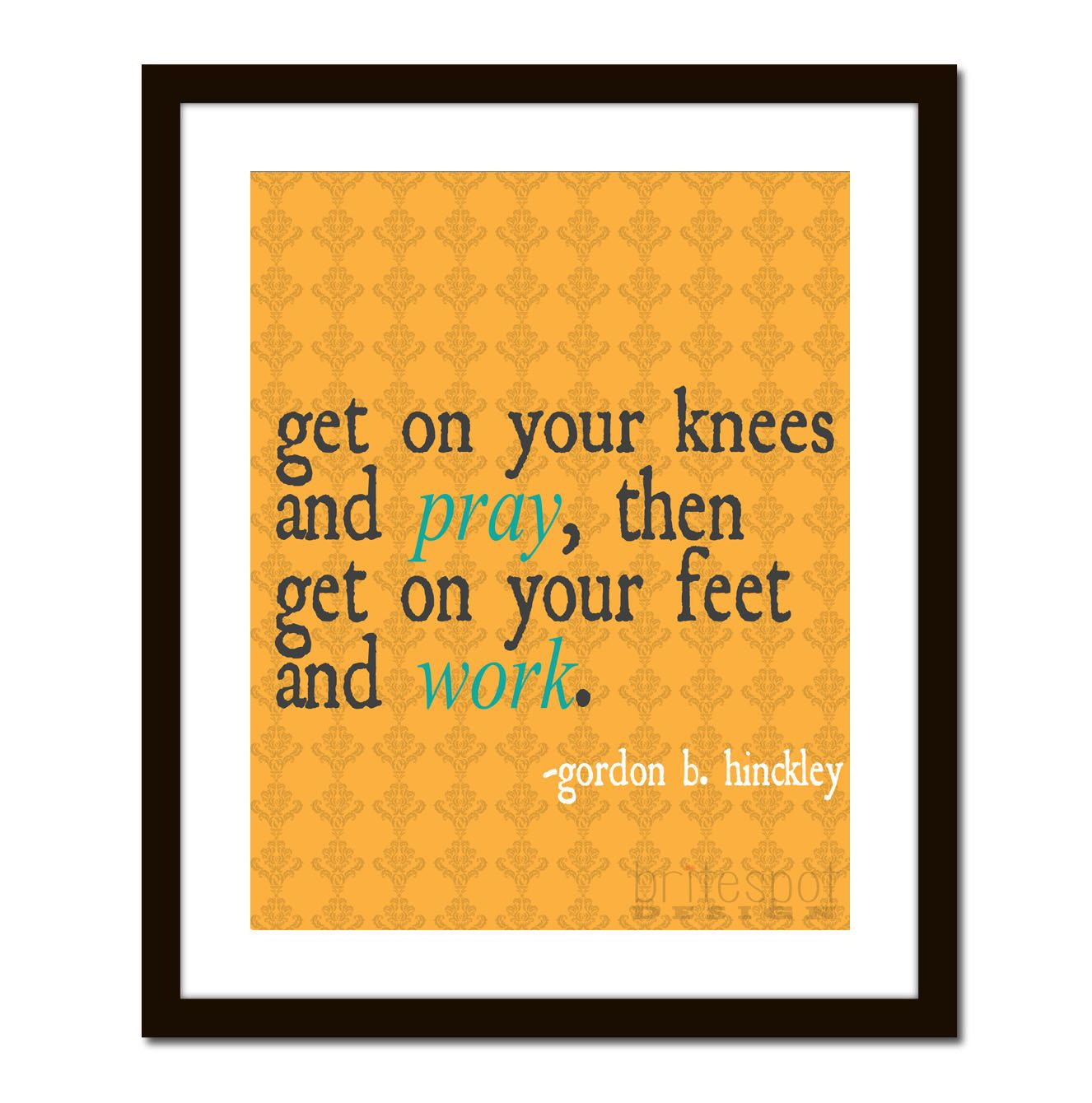 Get on your Knees and Pray\' Wall Art. Gordon B. Hinckley quote by ...