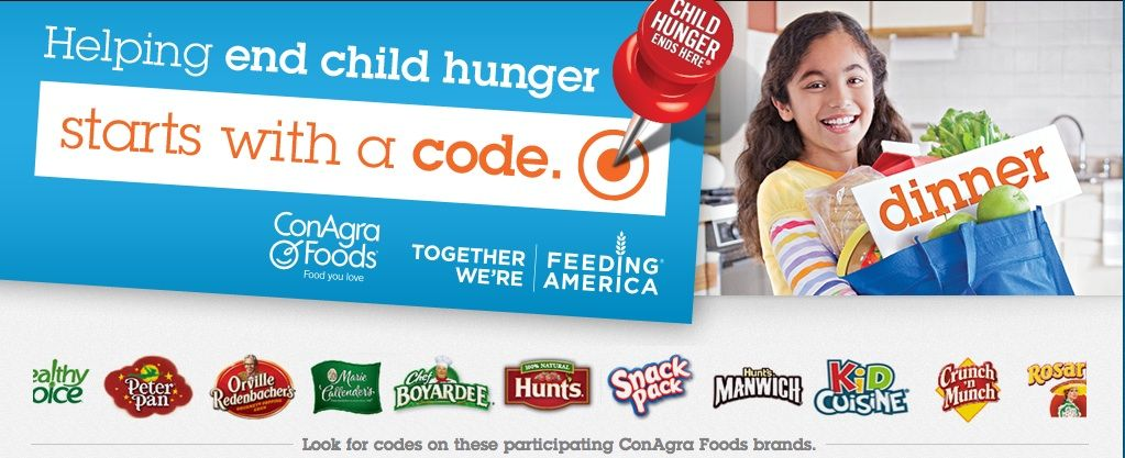 ConAgra has ramped up their Child Hunger Ends Here effort for 2013. This year's campaign asks consumers to enter an 8-digit code online or via Facebook (found on 19 brand packages) to unlock the monetary equivalent of one meal to Feeding America. The campaign is supported by Carly Rae Jepsen, Tori Kelly, Amber Riley and Cody Simpson. Up to ten local food banks with the highest number of zip codes entered within their service area will receive the monetary donation of an 80,000-meal donation